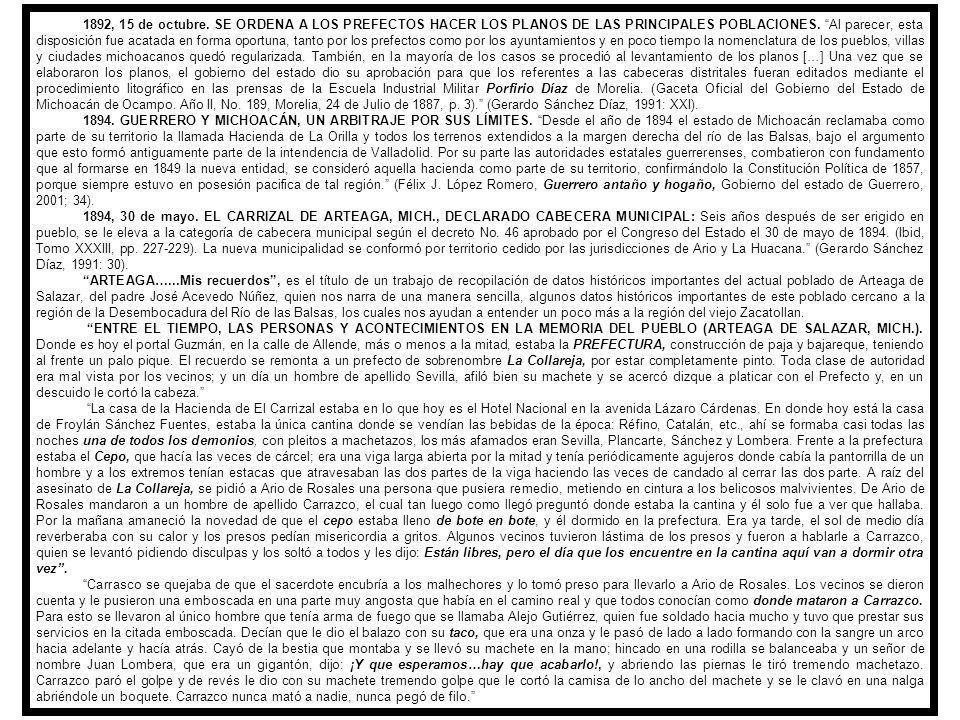 1892, 15 de octubre. SE ORDENA A LOS PREFECTOS HACER LOS PLANOS DE LAS PRINCIPALES POBLACIONES. Al parecer, esta disposición fue acatada en forma oportuna, tanto por los prefectos como por los ayuntamientos y en poco tiempo la nomenclatura de los pueblos, villas y ciudades michoacanos quedó regularizada. También, en la mayoría de los casos se procedió al levantamiento de los planos […] Una vez que se elaboraron los planos, el gobierno del estado dio su aprobación para que los referentes a las cabeceras distritales fueran editados mediante el procedimiento litográfico en las prensas de la Escuela Industrial Militar Porfirio Díaz de Morelia. (Gaceta Oficial del Gobierno del Estado de Michoacán de Ocampo. Año II, No. 189, Morelia, 24 de Julio de 1887, p. 3). (Gerardo Sánchez Díaz, 1991: XXI).